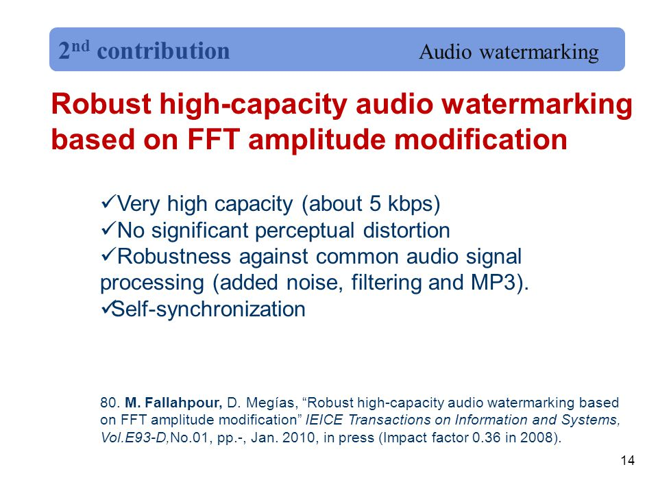 14 Robust high-capacity audio watermarking based on FFT amplitude modification Very high capacity (about 5 kbps) No significant perceptual distortion Robustness against common audio signal processing (added noise, filtering and MP3).