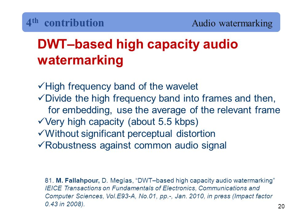 20 DWT–based high capacity audio watermarking High frequency band of the wavelet Divide the high frequency band into frames and then, for embedding, use the average of the relevant frame Very high capacity (about 5.5 kbps) Without significant perceptual distortion Robustness against common audio signal 81.
