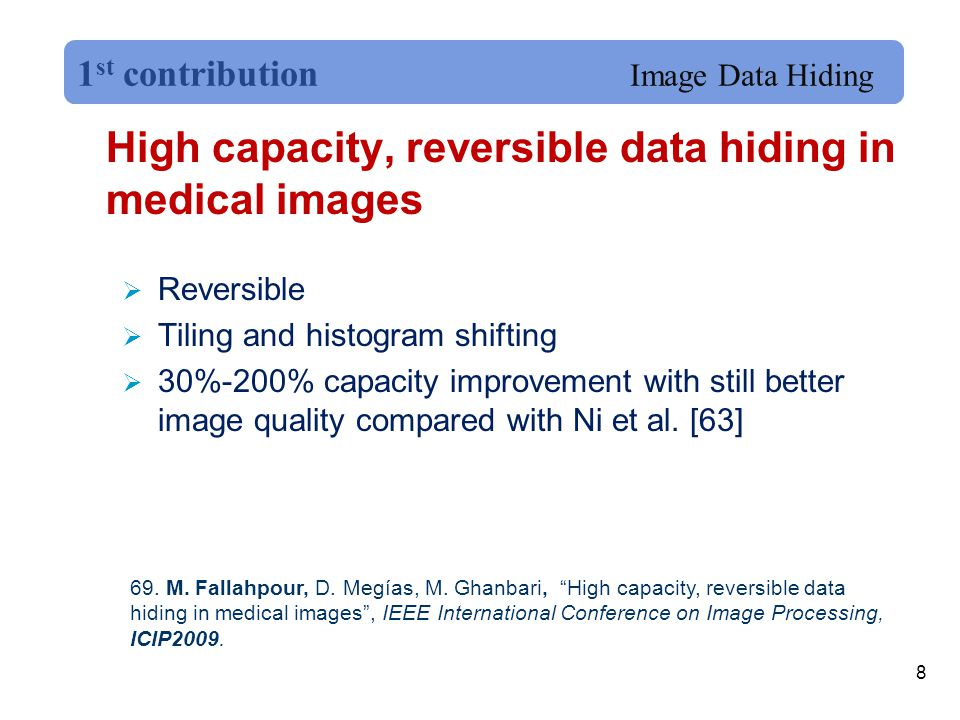 High capacity, reversible data hiding in medical images  Reversible  Tiling and histogram shifting  30%-200% capacity improvement with still better image quality compared with Ni et al.