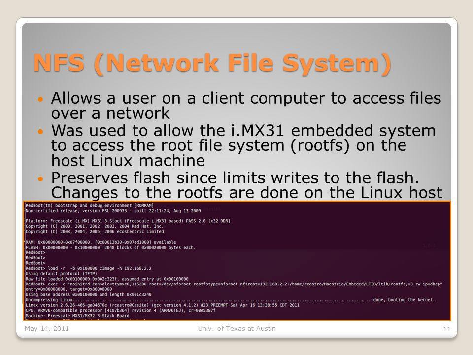 NFS (Network File System) Allows a user on a client computer to access files over a network Was used to allow the i.MX31 embedded system to access the root file system (rootfs) on the host Linux machine Preserves flash since limits writes to the flash.