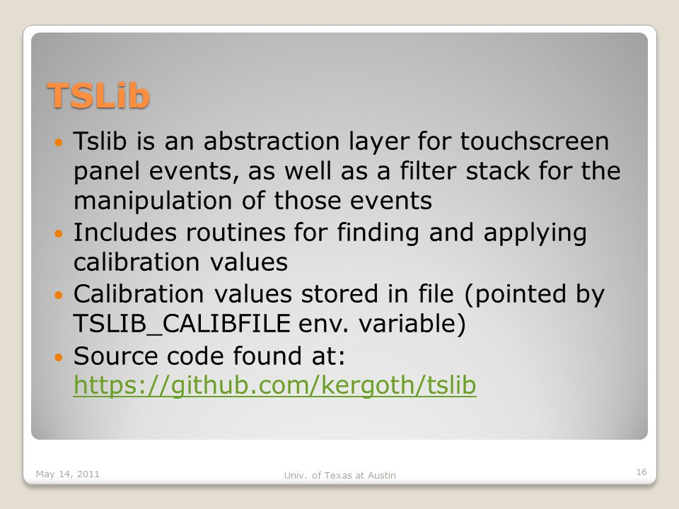 TSLib Tslib is an abstraction layer for touchscreen panel events, as well as a filter stack for the manipulation of those events Includes routines for finding and applying calibration values Calibration values stored in file (pointed by TSLIB_CALIBFILE env.