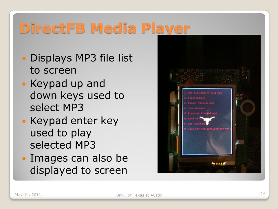 DirectFB Media Player Displays MP3 file list to screen Keypad up and down keys used to select MP3 Keypad enter key used to play selected MP3 Images can also be displayed to screen May 14, 2011 Univ.