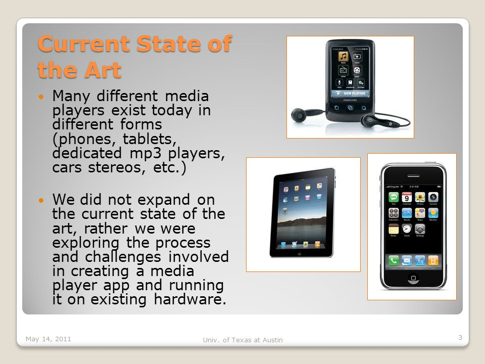 Current State of the Art Many different media players exist today in different forms (phones, tablets, dedicated mp3 players, cars stereos, etc.) We did not expand on the current state of the art, rather we were exploring the process and challenges involved in creating a media player app and running it on existing hardware.