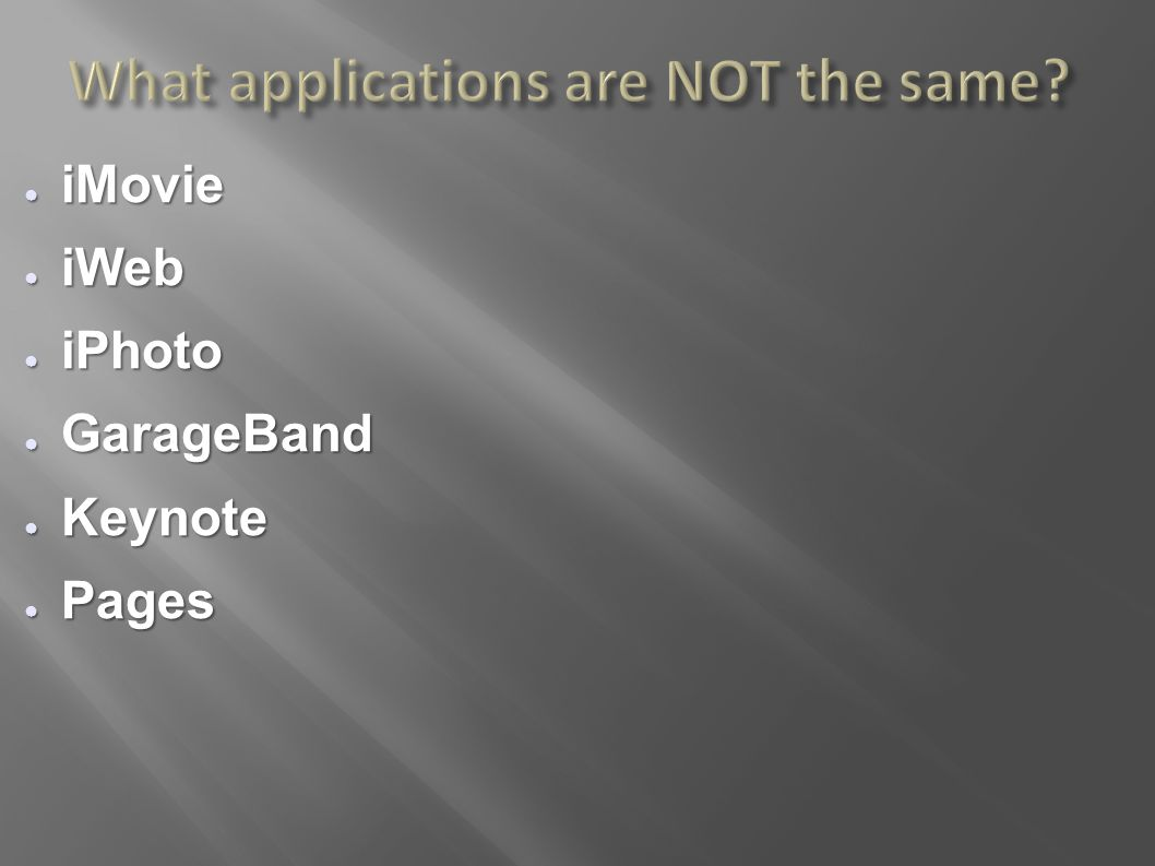 What applications are NOT the same? ● iMovie ● iWeb ● iPhoto ● GarageBand ● Keynote ● Pages