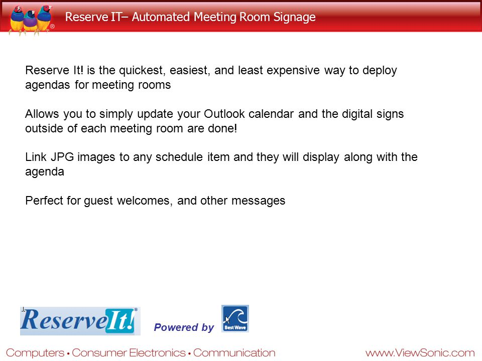 Reserve IT– Automated Meeting Room Signage Reserve It! is the quickest, easiest, and least expensive way to deploy agendas for meeting rooms Allows yo
