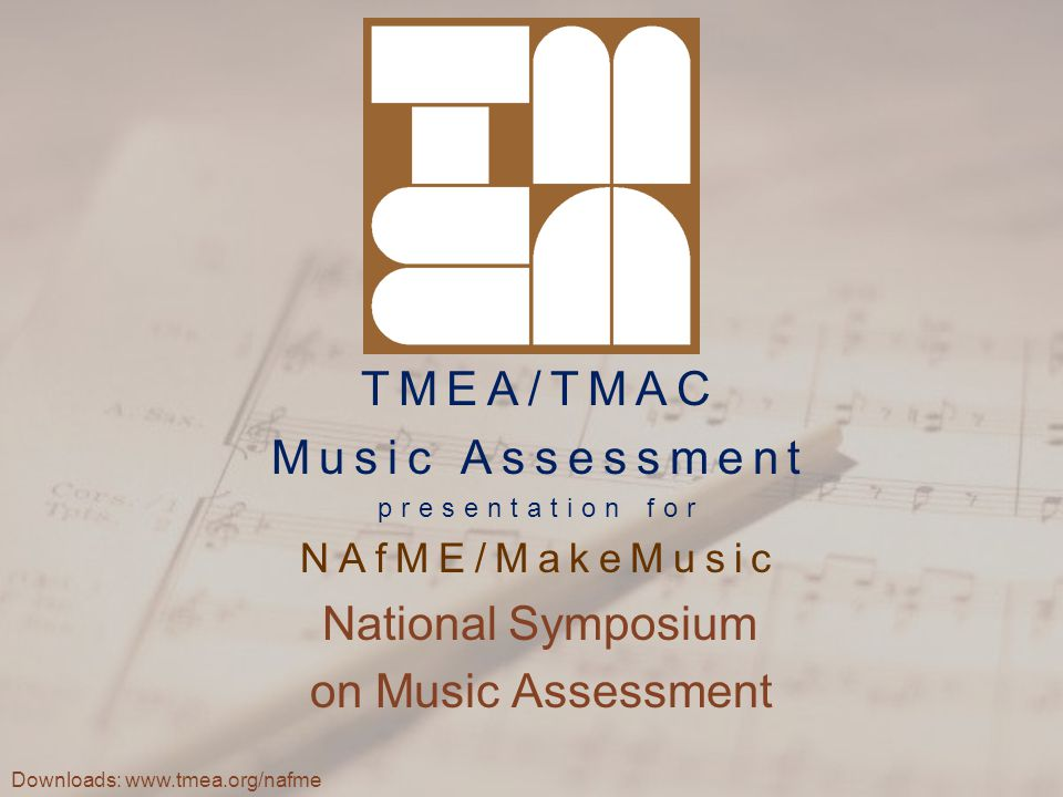 TMEA/TMAC Music Assessment presentation for NAfME/MakeMusic National Symposium on Music Assessment Downloads: www.tmea.org/nafme