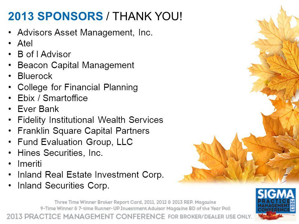 2013 SPONSORS / THANK YOU! Advisors Asset Management, Inc. Atel B of I Advisor Beacon Capital Management Bluerock College for Financial Planning Ebix