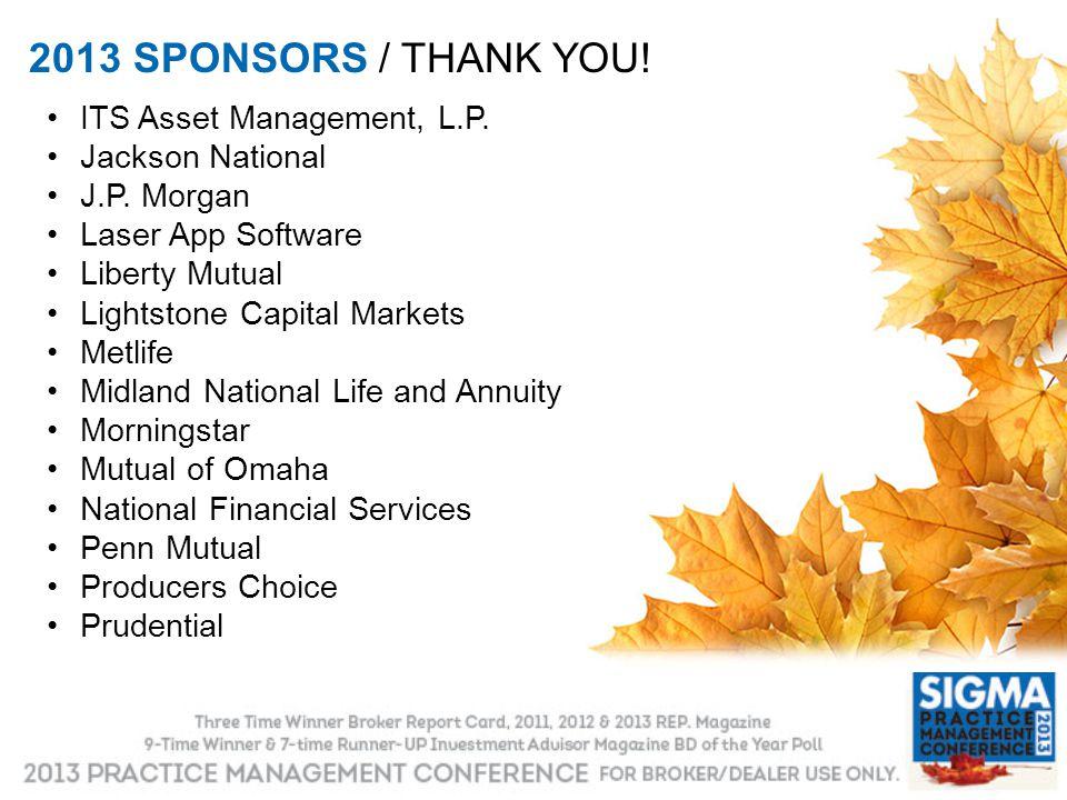 2013 SPONSORS / THANK YOU! ITS Asset Management, L.P. Jackson National J.P. Morgan Laser App Software Liberty Mutual Lightstone Capital Markets Metlif