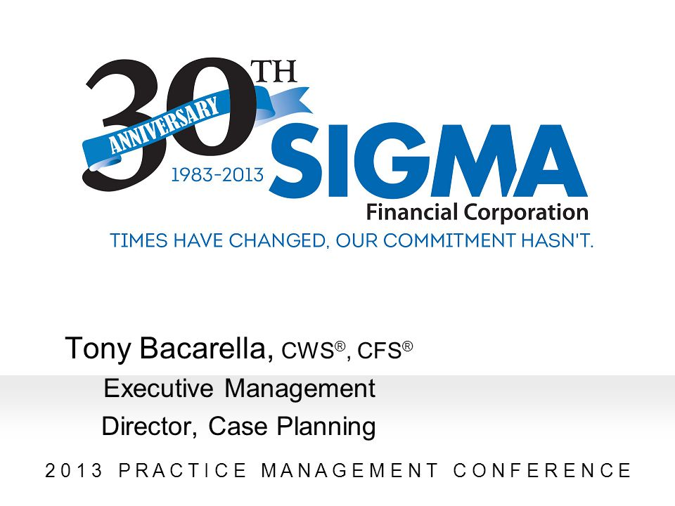 2 0 1 3 P R A C T I C E M A N A G E M E N T C O N F E R E N C E Tony Bacarella, CWS ®, CFS ® Executive Management Director, Case Planning