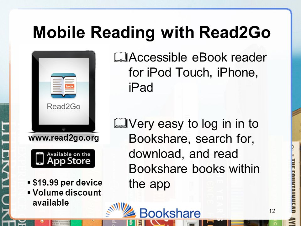 12 Mobile Reading with Read2Go  Accessible eBook reader for iPod Touch, iPhone, iPad  Very easy to log in in to Bookshare, search for, download, and read Bookshare books within the app  $19.99 per device  Volume discount available www.read2go.org