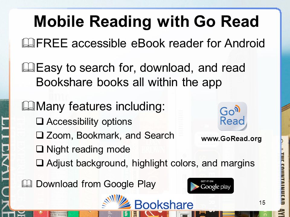 15 Mobile Reading with Go Read  FREE accessible eBook reader for Android  Easy to search for, download, and read Bookshare books all within the app  Many features including:  Accessibility options  Zoom, Bookmark, and Search  Night reading mode  Adjust background, highlight colors, and margins  Download from Google Play www.GoRead.org