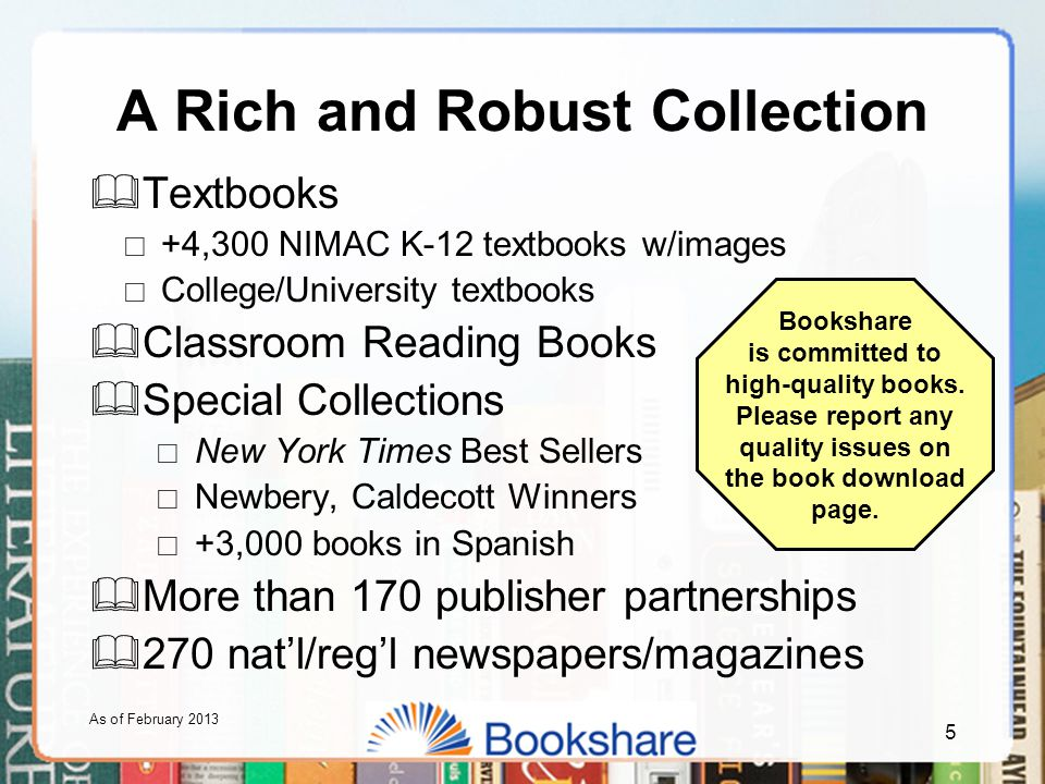 A Rich and Robust Collection  Textbooks  +4,300 NIMAC K-12 textbooks w/images  College/University textbooks  Classroom Reading Books  Special Collections  New York Times Best Sellers  Newbery, Caldecott Winners  +3,000 books in Spanish  More than 170 publisher partnerships  270 nat'l/reg'l newspapers/magazines As of February 2013 Bookshare is committed to high-quality books.