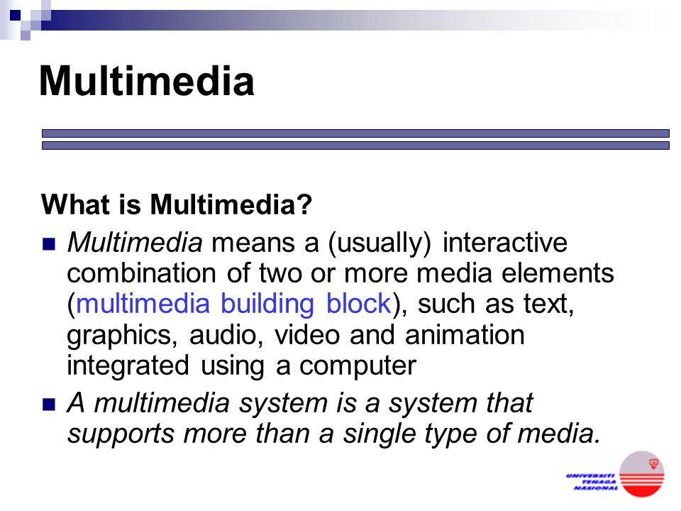 The notion of Multimedia Consists of two words: Multi (Latin)= many; much; Medium (Latin) = An intervening substance through which something is transm