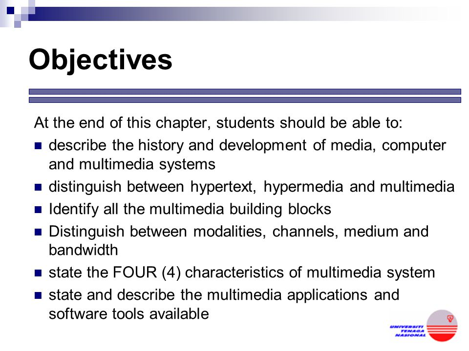 Objectives At the end of this chapter, students should be able to: describe the history and development of media, computer and multimedia systems distinguish between hypertext, hypermedia and multimedia Identify all the multimedia building blocks Distinguish between modalities, channels, medium and bandwidth state the FOUR (4) characteristics of multimedia system state and describe the multimedia applications and software tools available