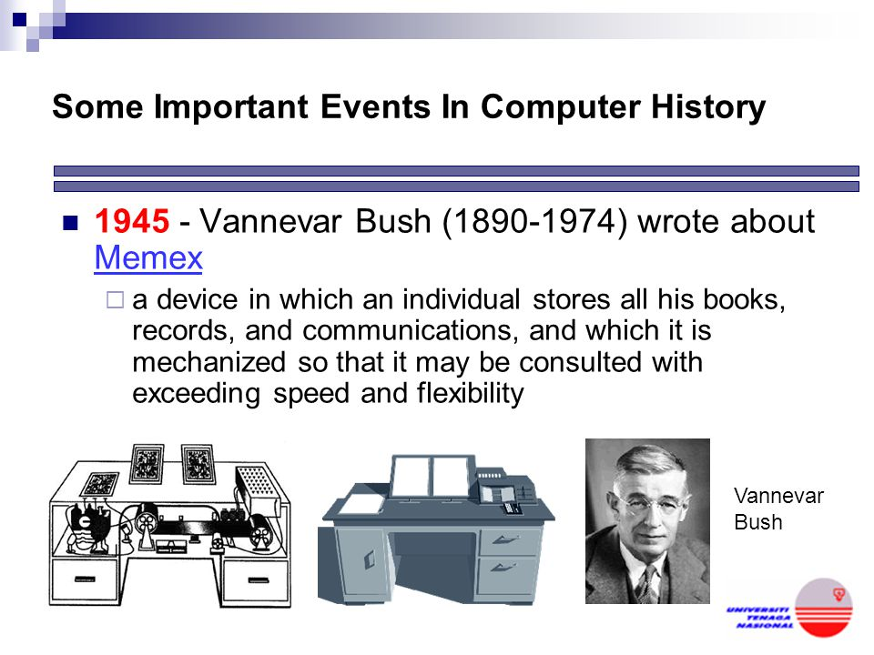Some Important Events In Computer History 1945 - Vannevar Bush (1890-1974) wrote about Memex  a device in which an individual stores all his books, records, and communications, and which it is mechanized so that it may be consulted with exceeding speed and flexibility Vannevar Bush
