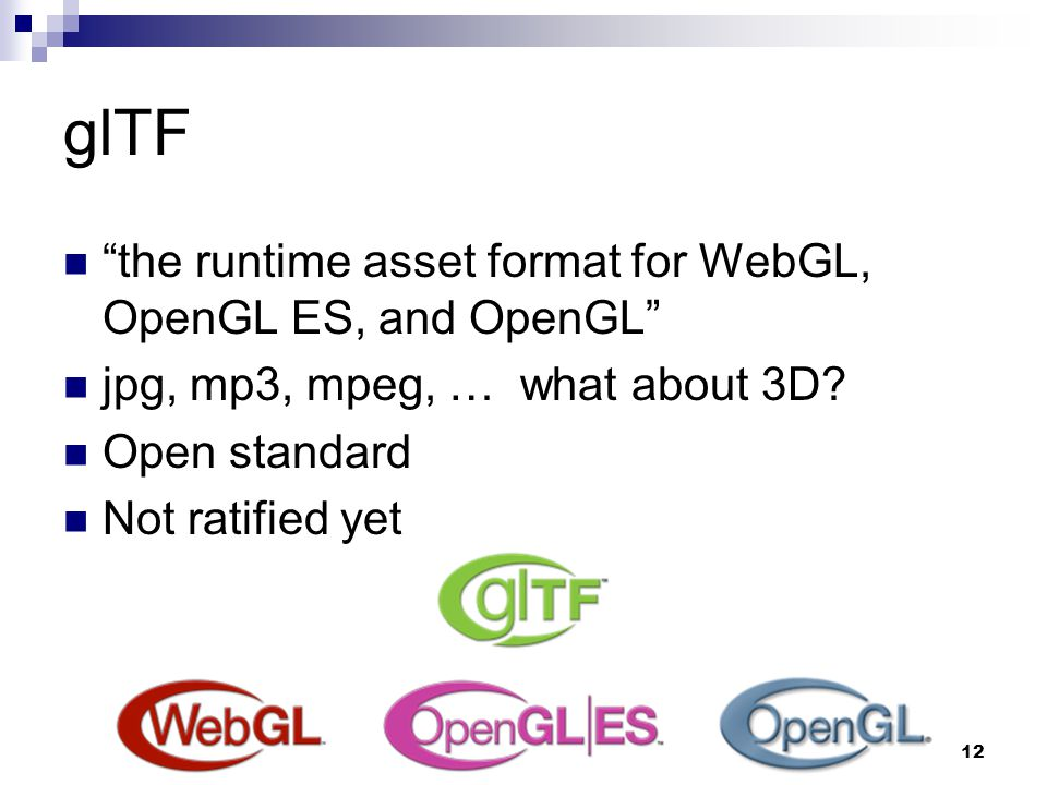 "glTF ""the runtime asset format for WebGL, OpenGL ES, and OpenGL"" jpg, mp3, mpeg, … what about 3D? Open standard Not ratified yet 12"