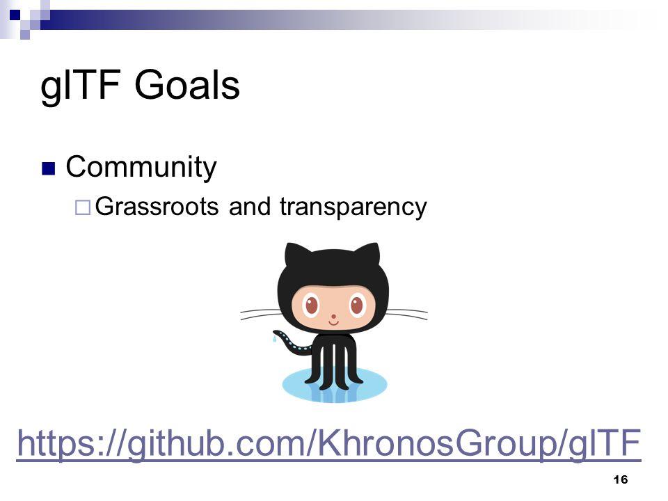 glTF Goals Community  Grassroots and transparency 16 https://github.com/KhronosGroup/glTF