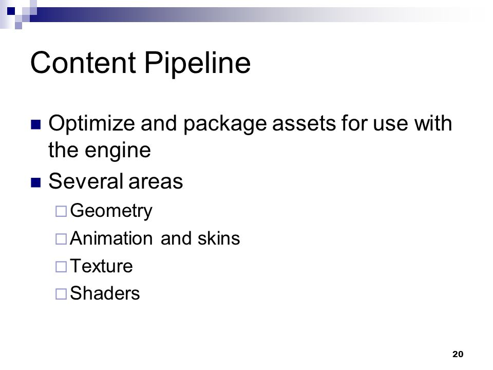 Content Pipeline Optimize and package assets for use with the engine Several areas  Geometry  Animation and skins  Texture  Shaders 20