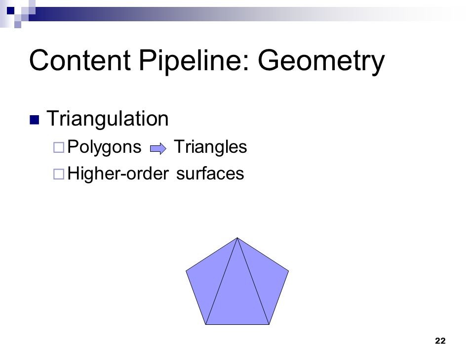 Content Pipeline: Geometry Triangulation  Polygons Triangles  Higher-order surfaces 22