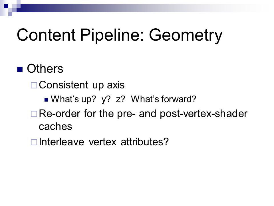 Content Pipeline: Geometry Others  Consistent up axis What's up? y? z? What's forward?  Re-order for the pre- and post-vertex-shader caches  Interl