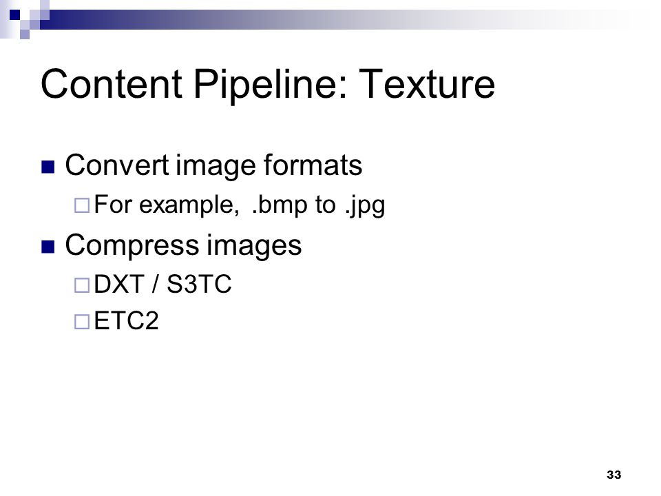 Content Pipeline: Texture Convert image formats  For example,.bmp to.jpg Compress images  DXT / S3TC  ETC2 33