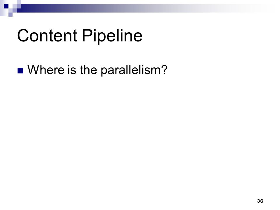 Content Pipeline Where is the parallelism? 36