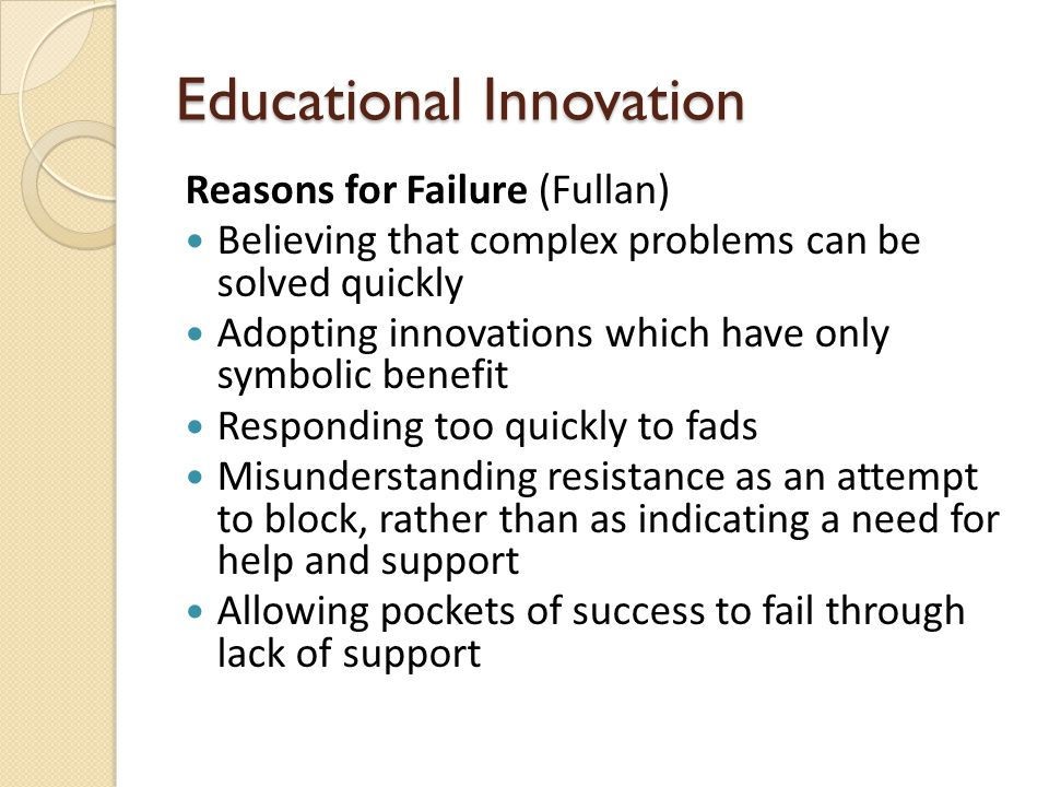 Educational Innovation Reasons for Failure (Fullan) Believing that complex problems can be solved quickly Adopting innovations which have only symbolic benefit Responding too quickly to fads Misunderstanding resistance as an attempt to block, rather than as indicating a need for help and support Allowing pockets of success to fail through lack of support