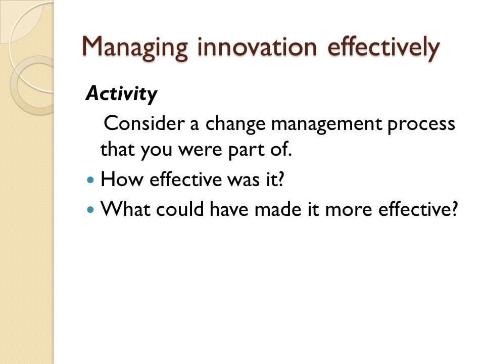 Managing innovation effectively Activity Consider a change management process that you were part of.