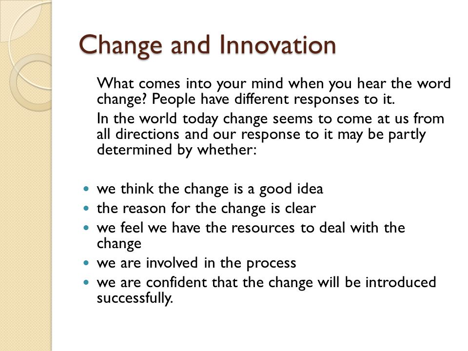 Change and Innovation What comes into your mind when you hear the word change.