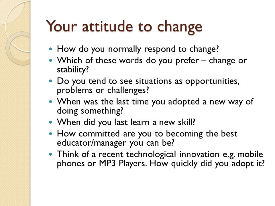 Your attitude to change How do you normally respond to change.