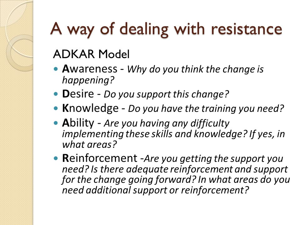 A way of dealing with resistance ADKAR Model Awareness - Why do you think the change is happening.