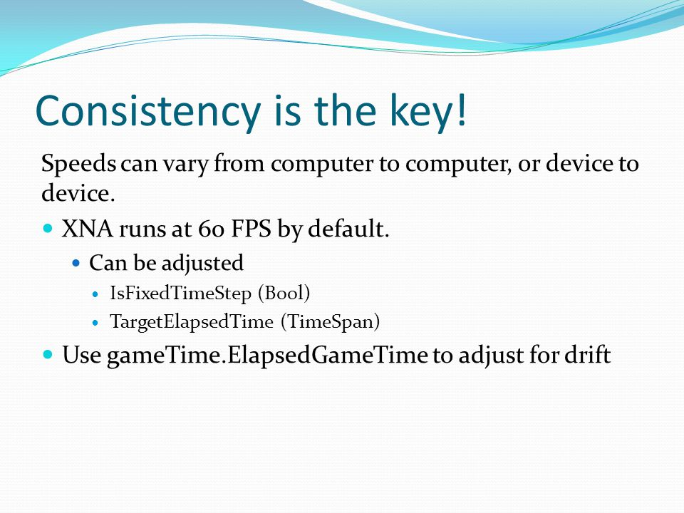 Consistency is the key. Speeds can vary from computer to computer, or device to device.