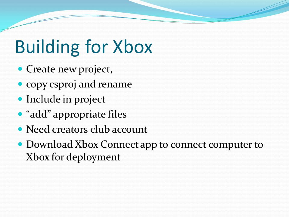 Building for Xbox Create new project, copy csproj and rename Include in project add appropriate files Need creators club account Download Xbox Connect app to connect computer to Xbox for deployment