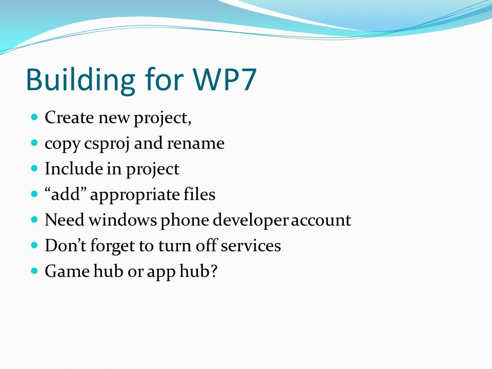 Building for WP7 Create new project, copy csproj and rename Include in project add appropriate files Need windows phone developer account Don't forget to turn off services Game hub or app hub