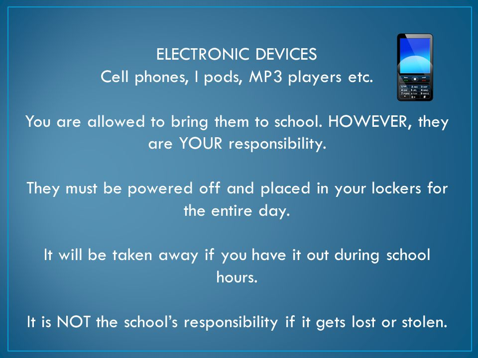 ELECTRONIC DEVICES Cell phones, I pods, MP3 players etc. You are allowed to bring them to school. HOWEVER, they are YOUR responsibility. They must be