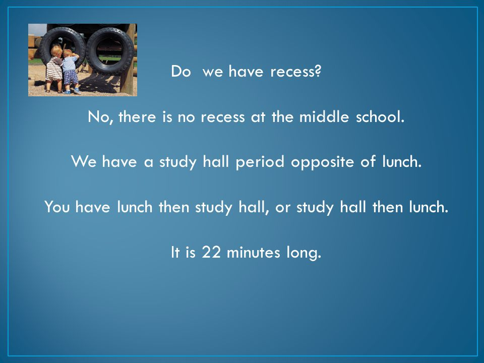Do we have recess? No, there is no recess at the middle school. We have a study hall period opposite of lunch. You have lunch then study hall, or stud