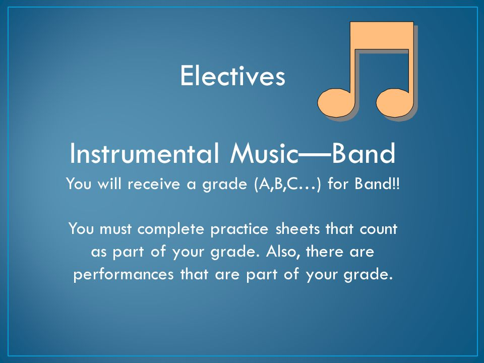 Electives Instrumental Music—Band You will receive a grade (A,B,C…) for Band!! You must complete practice sheets that count as part of your grade. Als