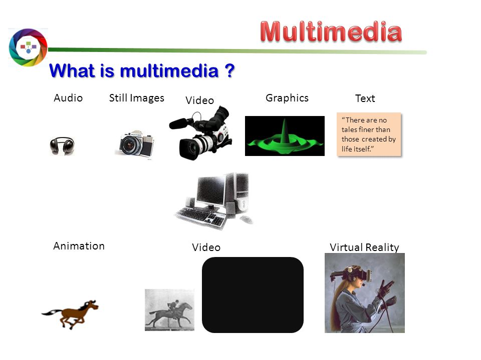"""Audio Still Images Video """"There are no tales finer than those created by life itself."""" Graphics Animation Video What is multimedia ? Virtual Reality T"""