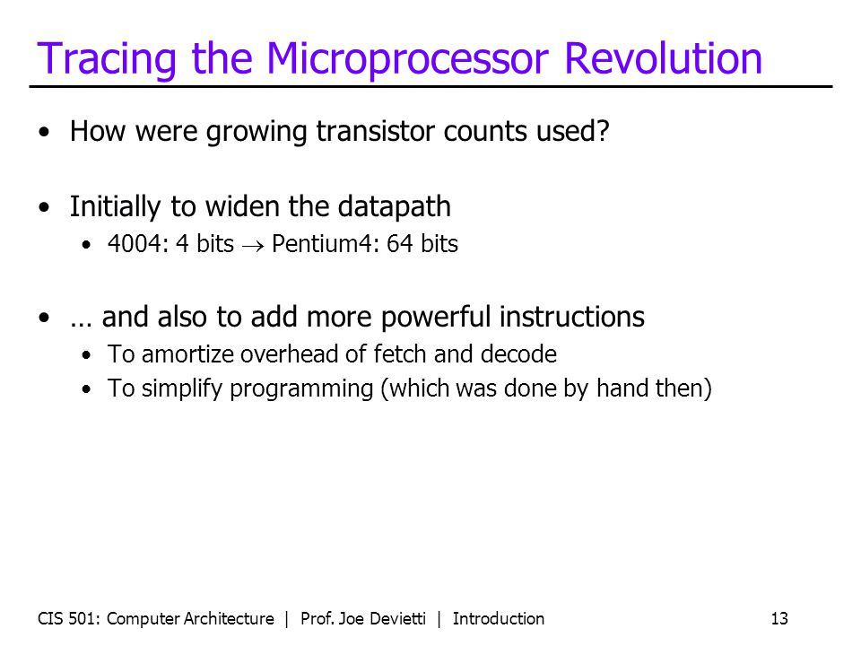 CIS 501: Computer Architecture | Prof. Joe Devietti | Introduction13 Tracing the Microprocessor Revolution How were growing transistor counts used? In