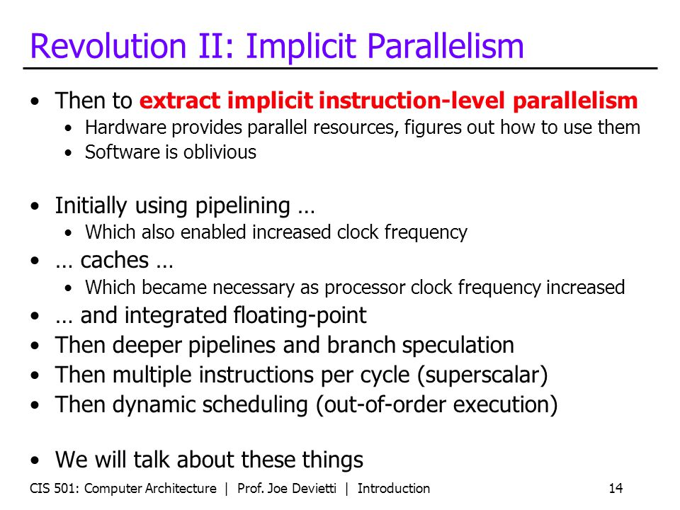 CIS 501: Computer Architecture | Prof. Joe Devietti | Introduction14 Revolution II: Implicit Parallelism Then to extract implicit instruction-level pa