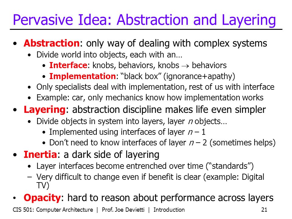 CIS 501: Computer Architecture | Prof. Joe Devietti | Introduction21 Pervasive Idea: Abstraction and Layering Abstraction: only way of dealing with co