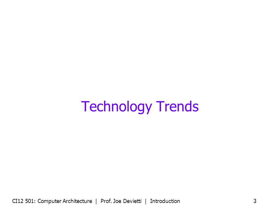 CI12 501: Computer Architecture | Prof. Joe Devietti | Introduction 3 Technology Trends