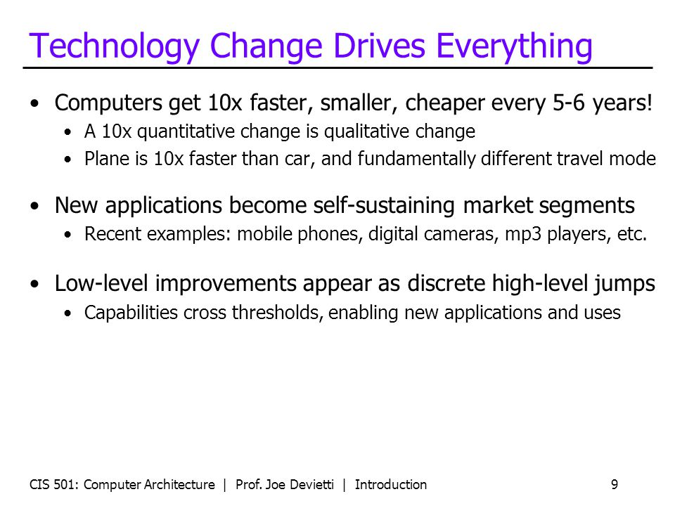 CIS 501: Computer Architecture | Prof. Joe Devietti | Introduction9 Technology Change Drives Everything Computers get 10x faster, smaller, cheaper eve