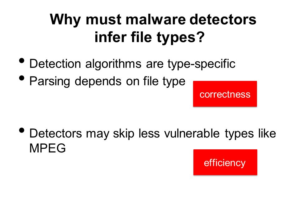 Detection algorithms are type-specific Parsing depends on file type Detectors may skip less vulnerable types like MPEG efficiency Why must malware detectors infer file types.