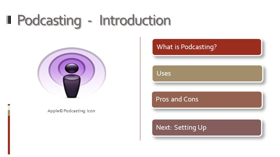 Podcasting - Introduction What is Podcasting UsesPros and ConsNext: Setting Up Apple© Podcasting Icon