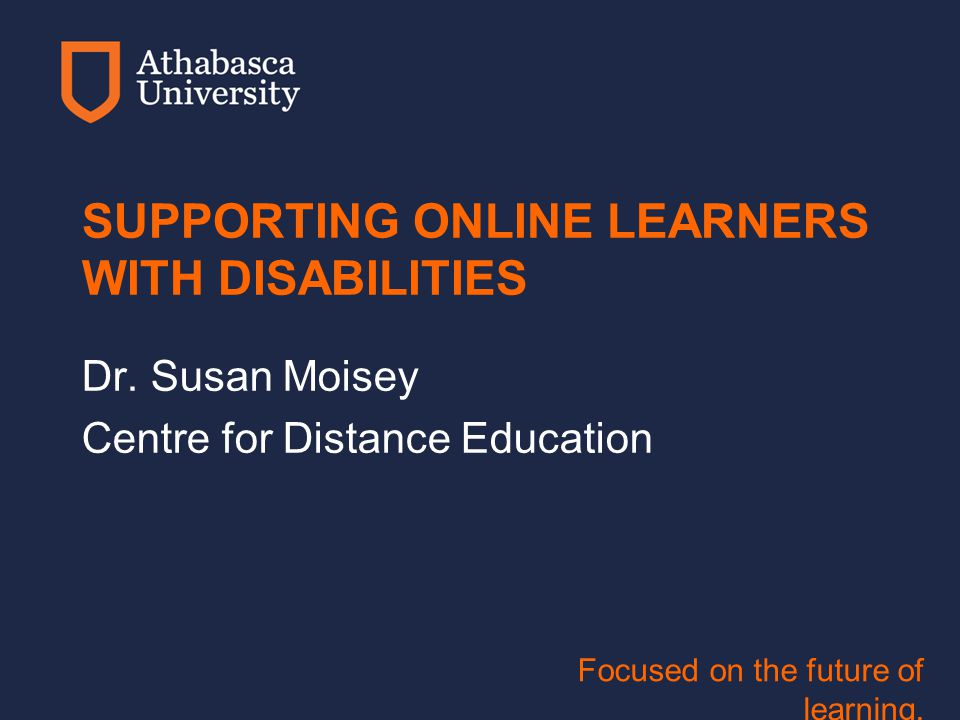 Focused on the future of learning. SUPPORTING ONLINE LEARNERS WITH DISABILITIES Dr.