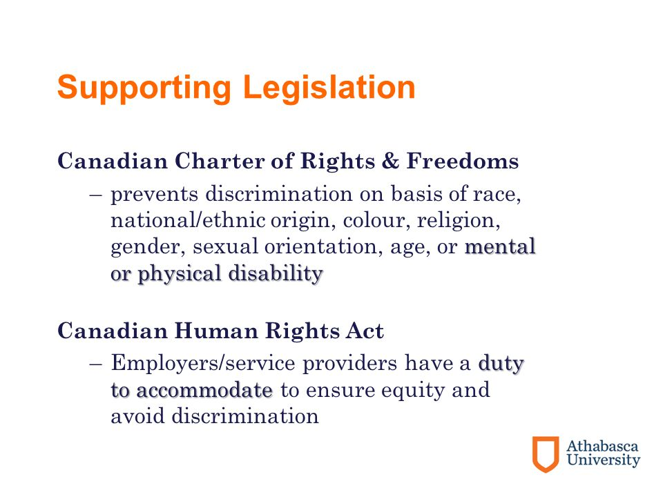 Supporting Legislation Canadian Charter of Rights & Freedoms mental or physical disability –prevents discrimination on basis of race, national/ethnic origin, colour, religion, gender, sexual orientation, age, or mental or physical disability Canadian Human Rights Act duty to accommodate –Employers/service providers have a duty to accommodate to ensure equity and avoid discrimination