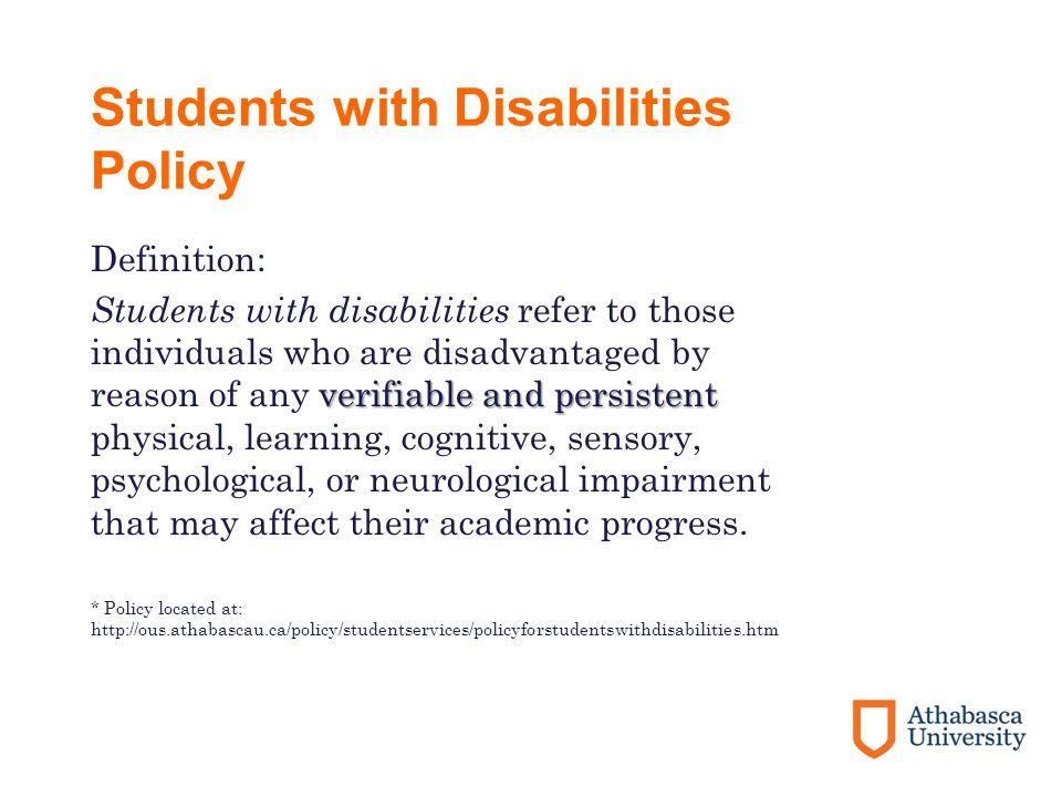 Students with Disabilities Policy Definition: verifiable and persistent Students with disabilities refer to those individuals who are disadvantaged by reason of any verifiable and persistent physical, learning, cognitive, sensory, psychological, or neurological impairment that may affect their academic progress.