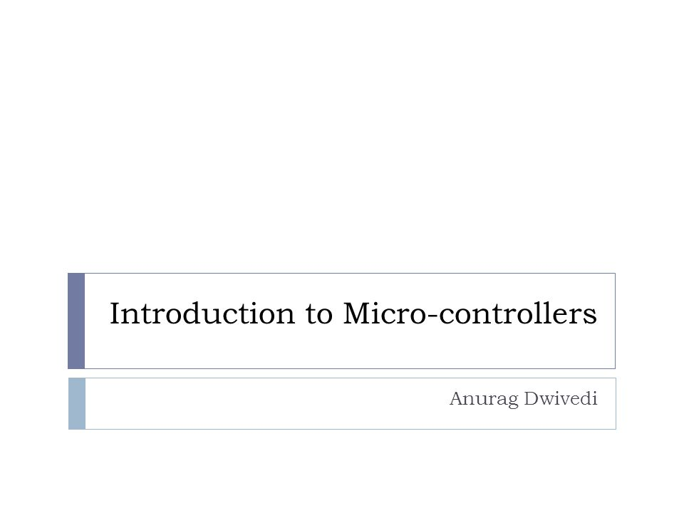 Introduction to Micro-controllers Anurag Dwivedi