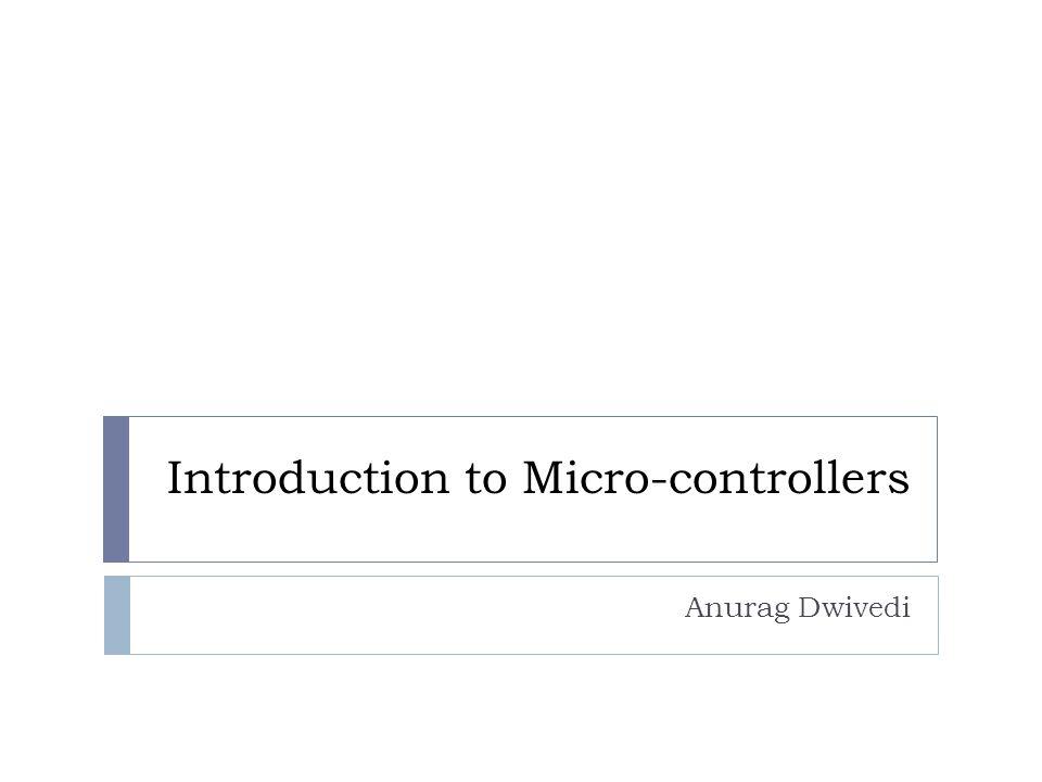 Introduction to Micro-controllers Anurag Dwivedi